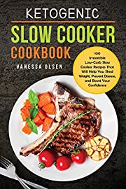 Ketogenic Slow Cooker Cookbook: 100 Irresistible Low-Carb Slow Cooker Recipes That Will Help You Shed Weight, Prevent Disease, and Boost Your Confidence