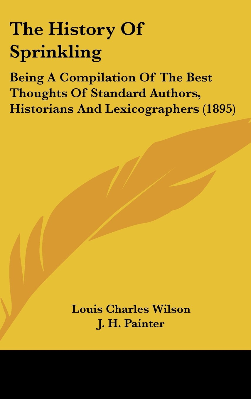 The History Of Sprinkling: Being A Compilation Of The Best Thoughts Of Standard Authors, Historians And Lexicographers (1895) pdf epub