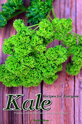 Kale Recipes for Everyone: Prepare a Hearty Meal with Green Leafy Veggies by Martha Stone
