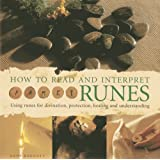 How to Read and Interpret the Runes: Using Runes for Divination, Protection, Healing and Understanding