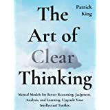 The Art of Clear Thinking: Mental Models for Better Reasoning, Judgment, Analysis, and Learning. Upgrade Your Intellectual To