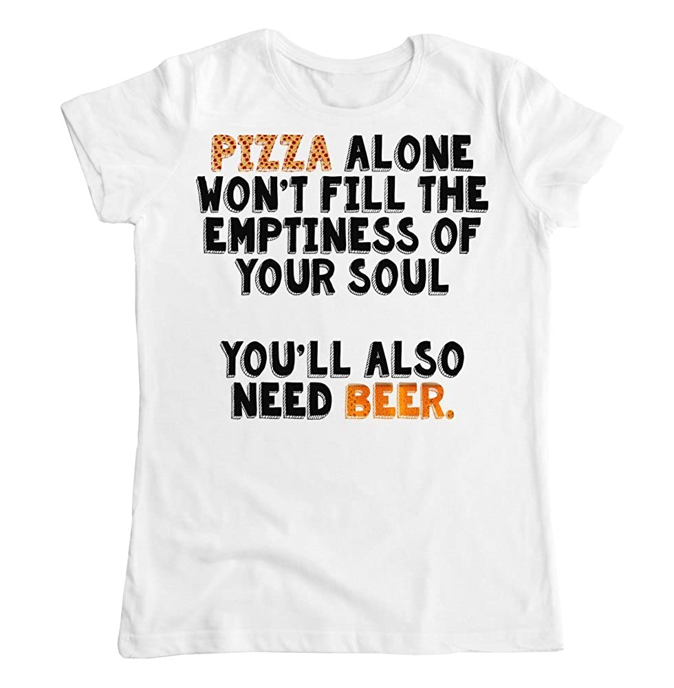 Pizza Alone Wont Fill The Emptiness of Your Soul Youll Also Need Beer Womens T-Shirt