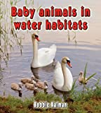 Baby Animals in Water Habitats, Bobbie Kalman, 0778777472
