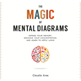 The Magic of Mental Diagrams: Expand Your Memory, Enhance Your Concentration, and Learn to Apply Logic