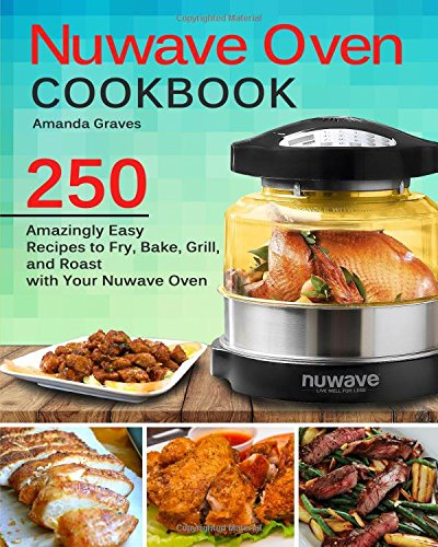 NuWave Oven Cookbook: 250 Amazingly Easy Recipes to Fry, Bake, Grill and Roast with Your Nuwave Oven by Amanda Graves