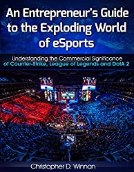 An Entrepreneur's Guide to the Exploding World of eSports: Understanding the Commercial Significance of Counter-Strike, League of Legends and DotA 2