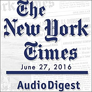 The New York Times Audio Digest, June 27, 2016 Newspaper / Magazine