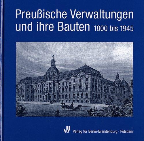 Preussische Verwaltungen und ihre Bauten: 1800 bis 1945