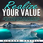 Realize Your Value: Develop High Self Esteem, Heal Your Life and Use the Law of Attraction to Manifest Positive Results with Hypnosis, Meditation and Affirmations | Richard Hartell