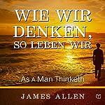 Wie Wir Denken, So Leben Wir [As a Man Thinketh] | James Allen