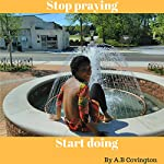 Stop Praying Start Doing | A.B Covington
