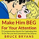 Make Him BEG for Your Attention: 75 Communication Secrets for Captivating Men to Get the Love and Commitment You Deserve Hörbuch von Bruce Bryans Gesprochen von: Dan Culhane