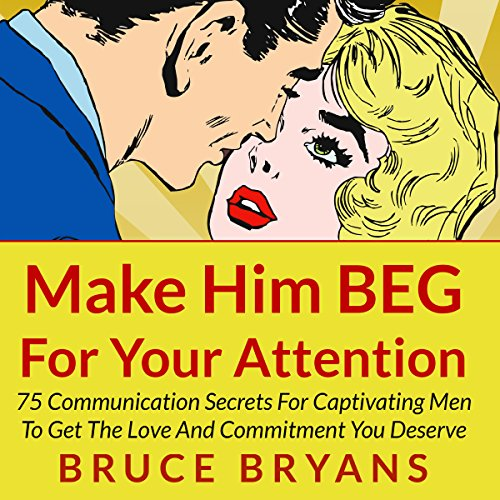 Make Him BEG for Your Attention: 75 Communication Secrets for Captivating Men to Get the Love and Commitment You Deserve cover