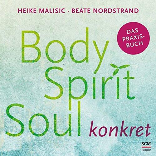 Body, Spirit, Soul konkret: Das Praxisbuch Taschenbuch – 21. August 2018 Heike Malisic Beate Nordstrand SCM Hänssler 3775158855