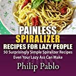 Painless Spiralizer Recipes for Lazy People: 50 Surprisingly Simple Spiralizer Recipes Even Your Lazy Ass Can Make | Phillip Pablo