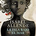 La isla bajo el mar [The Island Beneath the Sea] Audiobook by Isabel Allende Narrated by Jane Santos