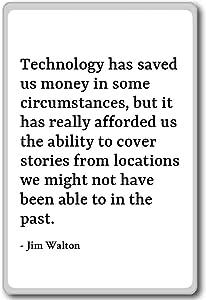 Technology has saved us money in some circumstan... - Jim Walton quotes fridge magnet, White