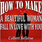 How to Make a Beautiful Woman Fall in Love with You | Colbert Bellevue