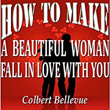 How to Make a Beautiful Woman Fall in Love with You | Livre audio Auteur(s) : Colbert Bellevue Narrateur(s) : Bill Cooper