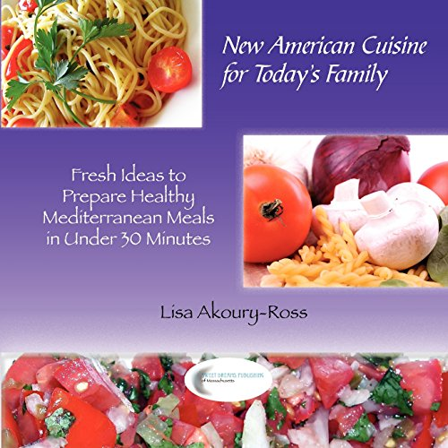 New American Cuisine for Todays Family: Fresh Ideas to Prepare Healthy Mediterranean Meals in Under 30 Minutes
