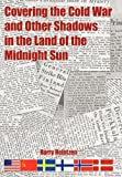 Covering the Cold War and Other Shadows in the Land of the Midnight Sun, Harry Heintzen, 1452011710