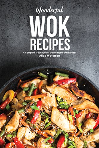 Wonderful Wok Recipes: A Complete Cookbook of Down-Home Dish Ideas!