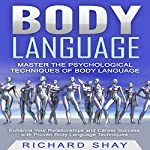 Body Language - Master the Psychological Techniques of Body Language: Enhance Your Relationships and Career Success with Proven Body Language Techniques | Richard Shay