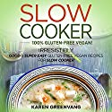 Slow Cooker: 100% Vegan! Irresistibly Good & Super Easy Gluten-Free Vegan Recipes for Slow Cooker Audiobook by Karen Greenvang Narrated by Kathleen Miranti