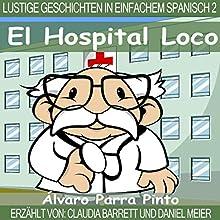 Lustige Geschichten in Einfachem Spanisch 2: El Hospital Loco (Spanisches Lesebuch für Anfänger) Hörbuch von Álvaro Parra Pinto Gesprochen von: Daniel Meier, Claudia Barrett
