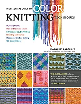 The Essential Guide to Color Knitting Techniques: Multicolor Yarns, Plain and Textured Stripes, Entrelac and Double Knitting, Stranding and Intarsia, Mosaic and Shadow Knitting, 150 Color Patterns by [Radcliffe, Margaret]