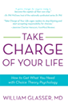 Take Charge of Your Life: How to Get What You Need with Choice-Theory Psychology