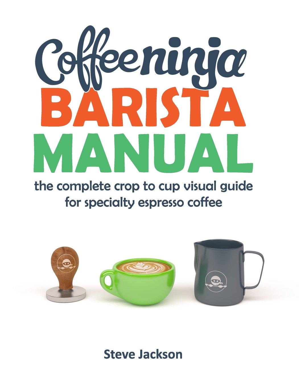 Coffee Ninja Barista Manual: The complete crop to cup visual ...