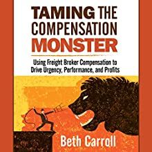 Taming the Compensation Monster: Using Freight Broker Compensation to Drive Urgency, Performance, and Profits Audiobook by Beth Carroll Narrated by Nancy Bober