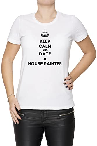 Keep Calm And Date A House Painter Mujer Camiseta Cuello Redondo Blanco Manga Corta Todos Los Tamaños Women's T-Shirt White All Sizes