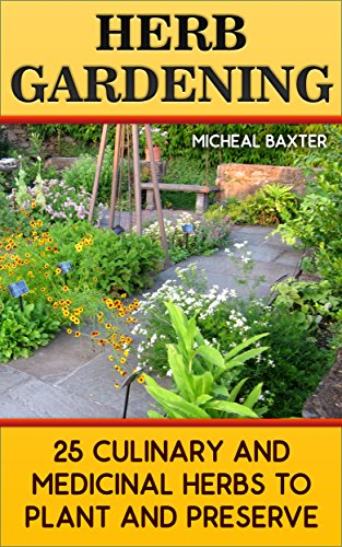 Herb Gardening: 25 Culinary And Medicinal Herbs to Plant And Preserve: (Gardening, Indoor Gardening) by [Baxter, Micheal ]