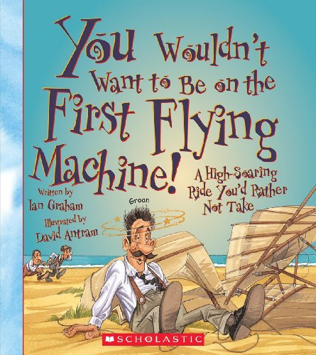 You Wouldn't Want to Be on the First Flying Machine! (You Wouldn't Want to...: Adventurers and Explorers)