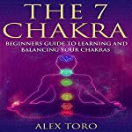 The 7 Chakras: Beginners Guide to Learning and Balancing Your Chakras | Alex Toro