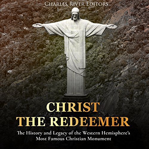 Christ the Redeemer: The History and Legacy of the Western Hemisphere's Most Famous Christian Monument