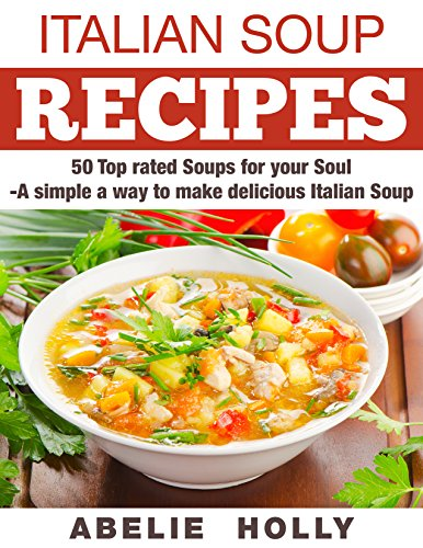 Italian Soup Recipes:: 50 Top rated Soups for your Soul -A simple a way to make delicious Italian Soup