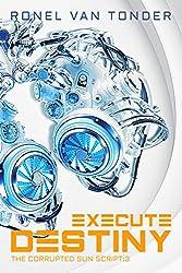 Execute Destiny: Dark Dystopian Science Fiction (The Corrupted SUN Script Book 3)
