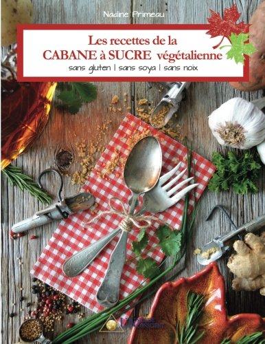 Les recettes de la CABANE à SUCRE végétalienne: Sans gluten, sans soya, sans noix (French Edition) by Nadine Primeau