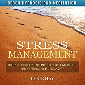 Stress Management: Stress Relief Positive Affirmations to Feel Worry-Free, Reduce Stress and Relieve Anxiety Speech
