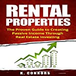 Rental Properties: The Proven Guide to Creating Passive Income Through Real Estate Investing | K. Connors
