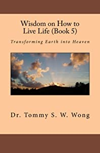 Wisdom on How to Live Life (Book 5): Transforming Earth into Heaven