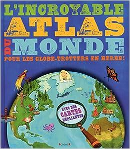 L\'incroyable atlas du monde: pour les globe-trotters en herbe ...