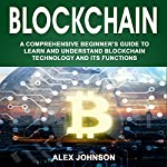 Blockchain: A Comprehensive Beginner's Guide to Learn and Understand Blockchain Technology and Its Functions | Alex Johnson