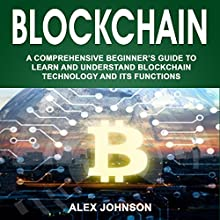 Blockchain: A Comprehensive Beginner's Guide to Learn and Understand Blockchain Technology and Its Functions Audiobook by Alex Johnson Narrated by William Bahl