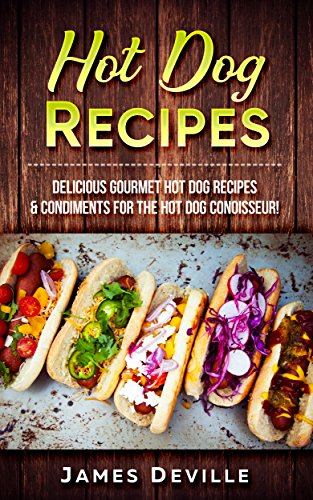 Hot Dog Recipes: Delicious Gourmet Hot Dog Recipes & Condiments For The Hot Dog Connoisseur! by James Deville