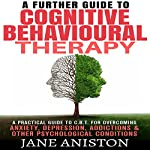 A Further Guide to Cognitive Behavioral Therapy: A Practical Guide to CBT for Overcoming Anxiety, Depression, Addixctions & Other Psychological Conditions | Jane Aniston