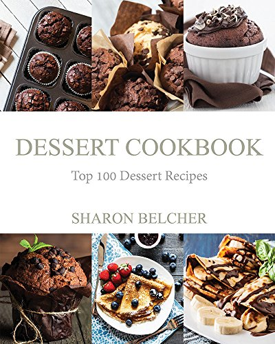 Dessert Cookbook: Top 100 Dessert Recipes by Sharon Belcher